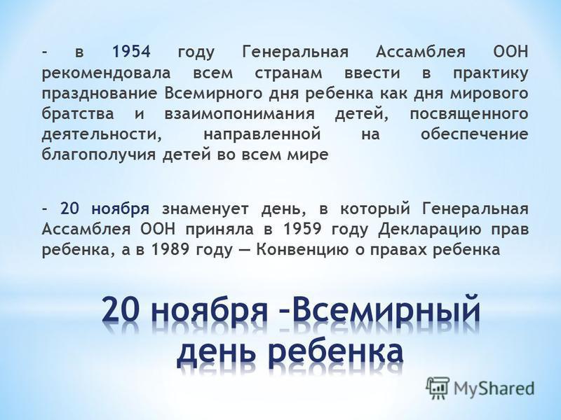 - в 1954 году Генеральная Ассамблея ООН рекомендовала всем странам ввести в практику празднование Всемирного дня ребенка как дня мирового братства и взаимопонимания детей, посвященного деятельности, направленной на обеспечение благополучия детей во в