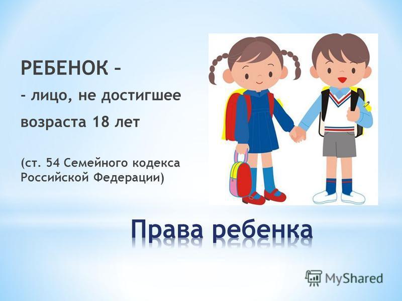 РЕБЕНОК – - лицо, не достигшее возраста 18 лет (ст. 54 Семейного кодекса Российской Федерации)