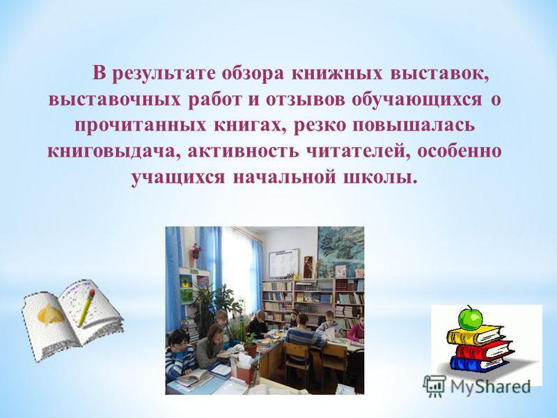 В результате обзора книжных выставок, выставочных работ и отзывов обучающихся о прочитанных книгах, резко повышалась книговыдача, активность читателей, особенно учащихся начальной школы.