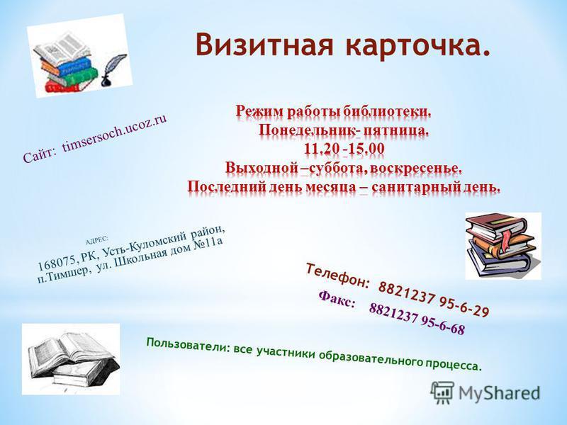 Визитная карточка. АДРЕС: 168075, РК, Усть-Куломский район, п.Тимшер, ул. Школьная дом 11 а Телефон: 8821237 95-6-29 Факс: 8821237 95-6-68 Пользователи: все участники образовательного процесса. Сайт: timsersoch.ucoz.ru