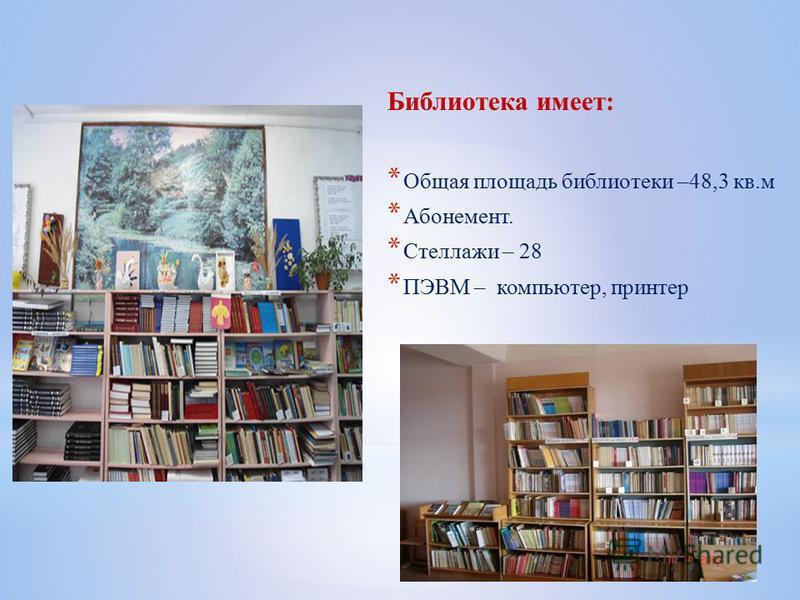 Библиотека имеет: * Общая площадь библиотеки –48,3 кв.м * Абонемент. * Стеллажи – 28 * ПЭВМ – компьютер, принтер