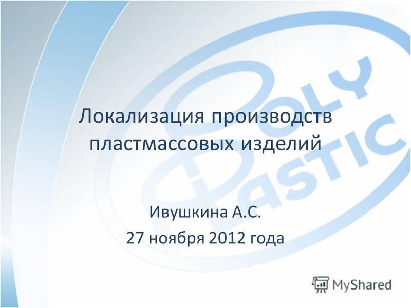 Локализация производств пластмассовых изделий Ивушкина А.С. 27 ноября 2012 года