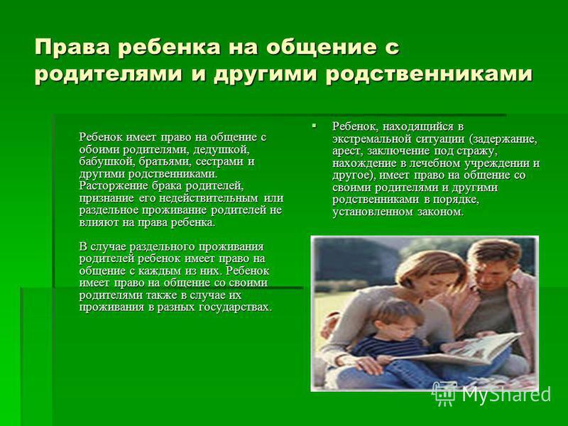 Права ребенка на общение с родителями и другими родственниками Ребенок имеет право на общение с обоими родителями, дедушкой, бабушкой, братьями, сестрами и другими родственниками. Расторжение брака родителей, признание его недействительным или раздел