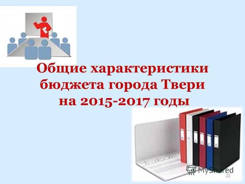 Общие характеристики бюджета города Твери на 2015-2017 годы 22