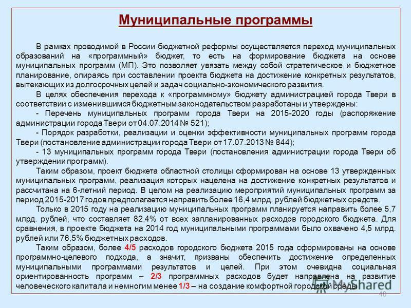 40 Муниципальные программы В рамках проводимой в России бюджетной реформы осуществляется переход муниципальных образований на «программный» бюджет, то есть на формирование бюджета на основе муниципальных программ (МП). Это позволяет увязать между соб