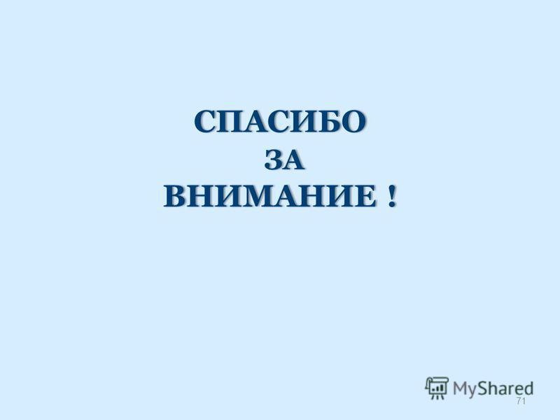 СПАСИБО ЗА ВНИМАНИЕ ! 71