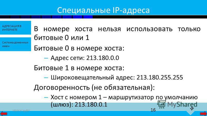 16 АДРЕСАЦИЯ В ИНТЕРНЕТЕ Система доменных имен ИМКН УрФУ 16 Специальные IP-адреса В номере хоста нельзя использовать только битовые 0 или 1 Битовые 0 в номере хоста: – Адрес сети: 213.180.0.0 Битовые 1 в номере хоста: – Широковещательный адрес: 213.1