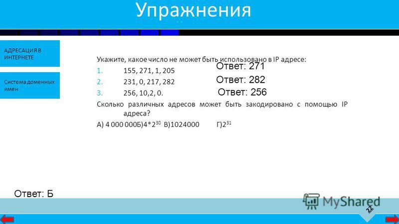 22 АДРЕСАЦИЯ В ИНТЕРНЕТЕ Система доменных имен Упражнения Укажите, какое число не может быть использовано в IP адресе: 1.155, 271, 1, 205 2.231, 0, 217, 282 3.256, 10,2, 0. Сколько различных адресов может быть закодировано с помощью IP адреса? А) 4 0