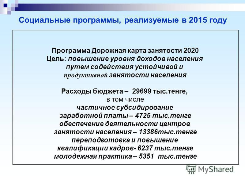 Социальные программы, реализуемые в 2015 году Программа Дорожная карта занятости 2020 Цель: повышение уровня доходов населения путем содействия устойчивой и продуктивной занятости населения Расходы бюджета – 29699 тыс.тенге, в том числе частичное суб
