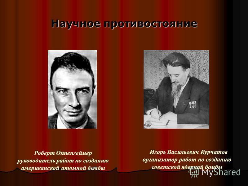 Научное противостояние Игорь Васильевич Курчатов организатор работ по созданию советской ядерной бомбы Роберт Оппенгеймер руководитель работ по созданию американской атомной бомбы