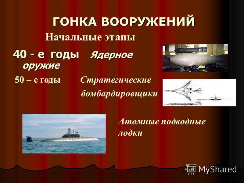 40 - е годы Ядерное оружие ГОНКА ВООРУЖЕНИЙ 50 – е годы Стратегические бомбардировщики Атомные подводные лодки Начальные этапы