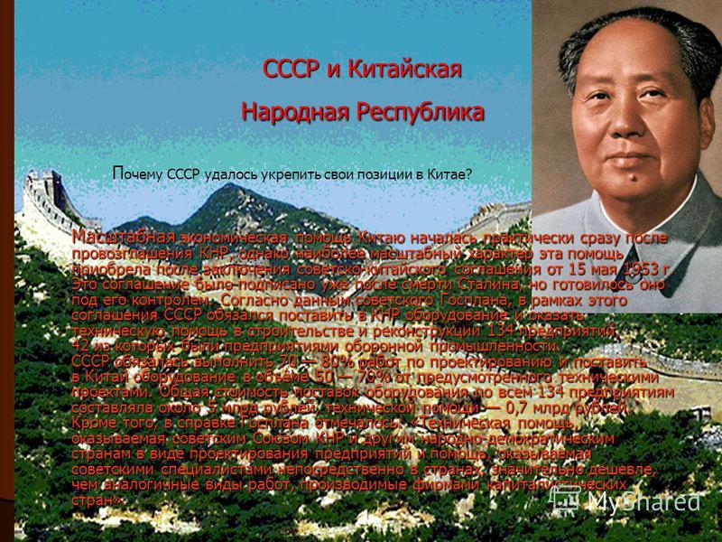 СССР и Китайская Народная Республика Масштабная экономическая помощь Китаю началась практически сразу после провозглашения КНР, однако наиболее масштабный характер эта помощь приобрела после заключения советско-китайского соглашения от 15 мая 1953 г.
