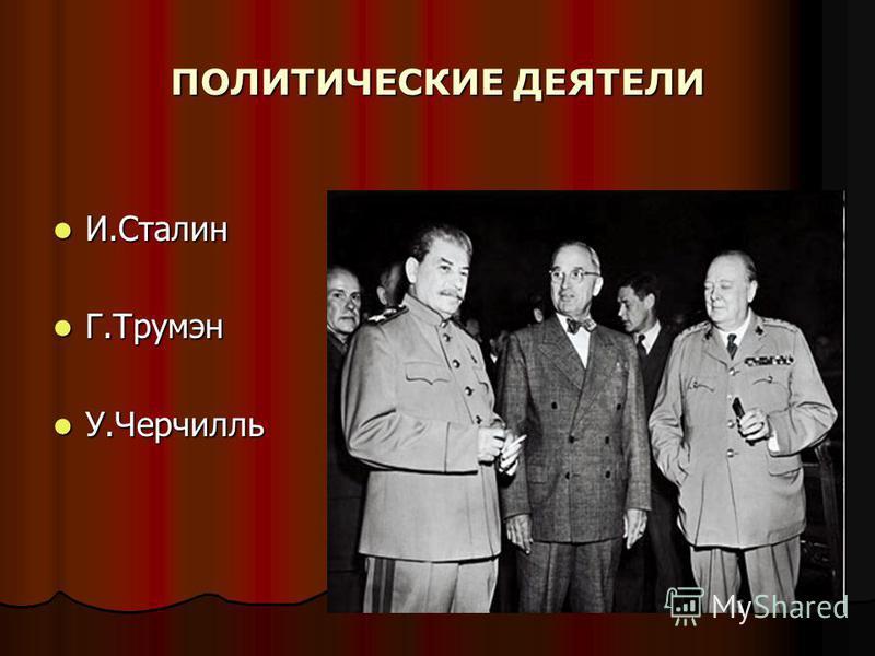 ПОЛИТИЧЕСКИЕ ДЕЯТЕЛИ И.Сталин И.Сталин Г.Трумэн Г.Трумэн У.Черчилль У.Черчилль