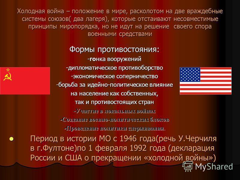 Холодная война – положение в мире, расколотом на две враждебные системы союзов( два лагеря), которые отстаивают несовместимые принципы миропорядка, но не идут на решение своего спора военными средствами Формы противостояния: -гонка вооружений -диплом