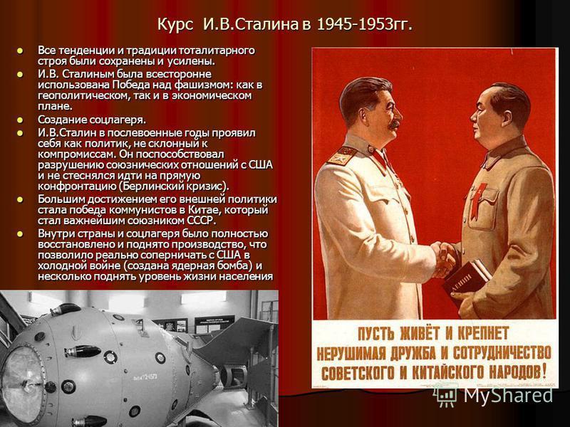 Курс И.В.Сталина в 1945-1953 гг. Все тенденции и традиции тоталитарного строя были сохранены и усилены. Все тенденции и традиции тоталитарного строя были сохранены и усилены. И.В. Сталиным была всесторонне использована Победа над фашизмом: как в геоп