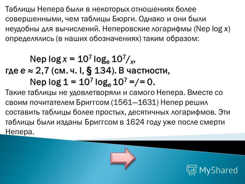 Таблицы Непера были в некоторых отношениях более совершенными, чем таблицы Бюрги. Однако и они были неудобны для вычислений. Неперовские логарифмы (Nep log х) определялись (в наших обозначениях) таким образом: Nep log x = 10 7 log е 10 7 / x, где е 2