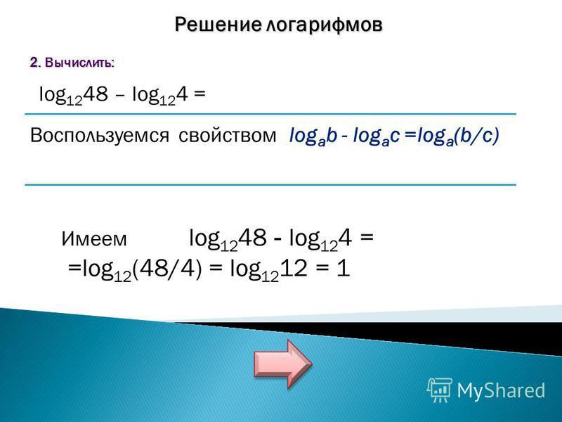 Решение логарифмов 2. Вычислить: log 12 48 – log 12 4 = Воспользуемся свойством log a b - log a c =log a (b/c) Имеем log 12 48 - log 12 4 = =log 12 (48/4) = log 12 12 = 1