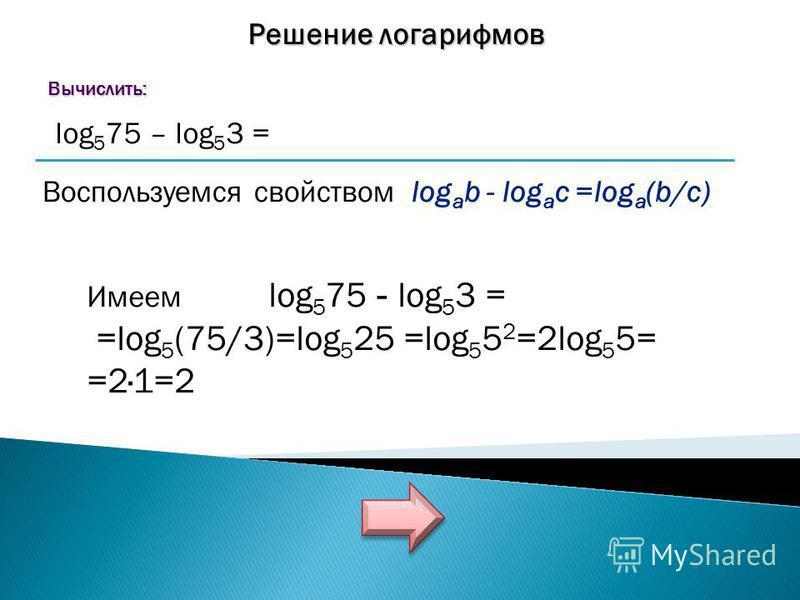 Решение логарифмов Вычислить: Вычислить: log 5 75 – log 5 3 = Воспользуемся свойством log a b - log a c =log a (b/c) Имеем log 5 75 - log 5 3 = =log 5 (75/3)=log 5 25 =log 5 5 2 =2log 5 5= =2·1=2