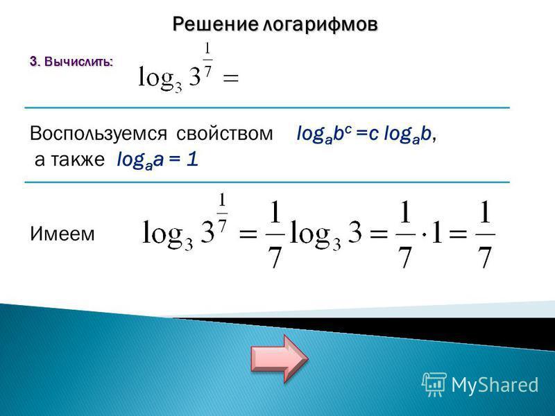 Решение логарифмов 3. Вычислить: Воспользуемся свойством log a b c =c log a b, а также log a a = 1 Имеем
