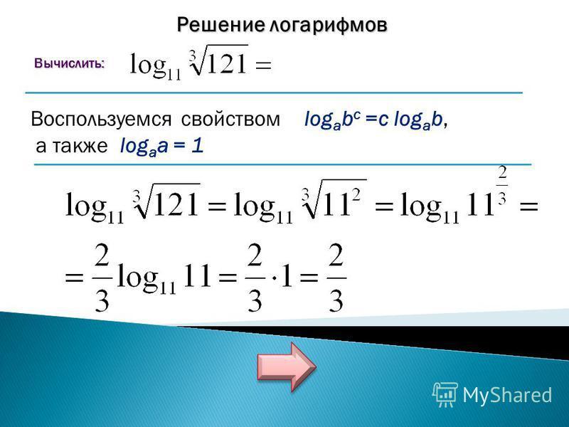 Решение логарифмов Вычислить: Вычислить: Воспользуемся свойством log a b c =c log a b, а также log a a = 1