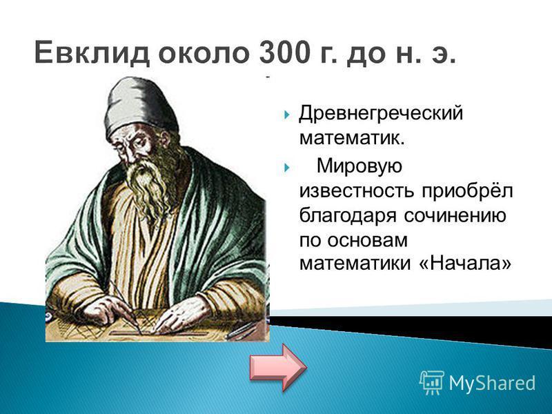 Евклид около 300 г. до н. э. Древнегреческий математик. Мировую известность приобрёл благодаря сочинению по основам математики «Начала»