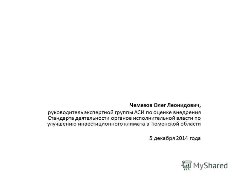 Чемезов Олег Леонидович, руководитель экспертной группы АСИ по оценке внедрения Стандарта деятельности органов исполнительной власти по улучшению инвестиционного климата в Тюменской области 5 декабря 2014 года