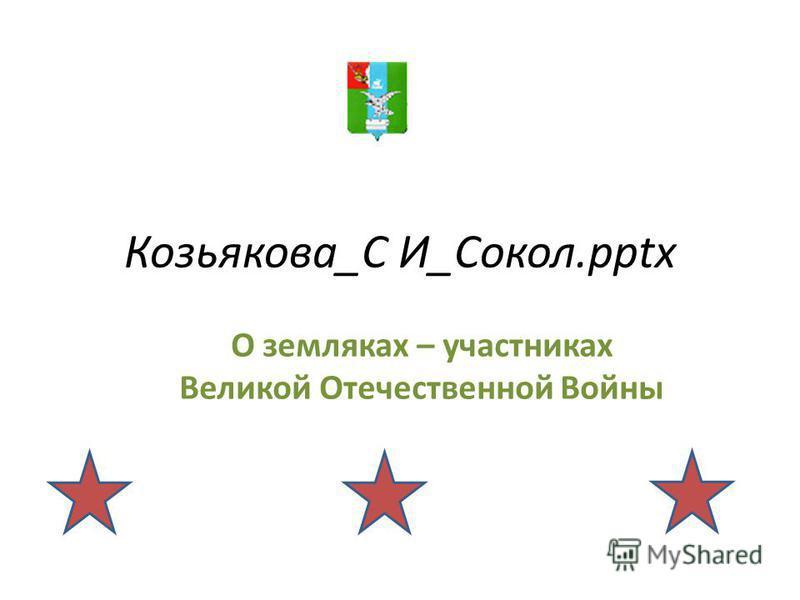 Козьякова_С И_Сокол.pptx О земляках – участниках Великой Отечественной Войны