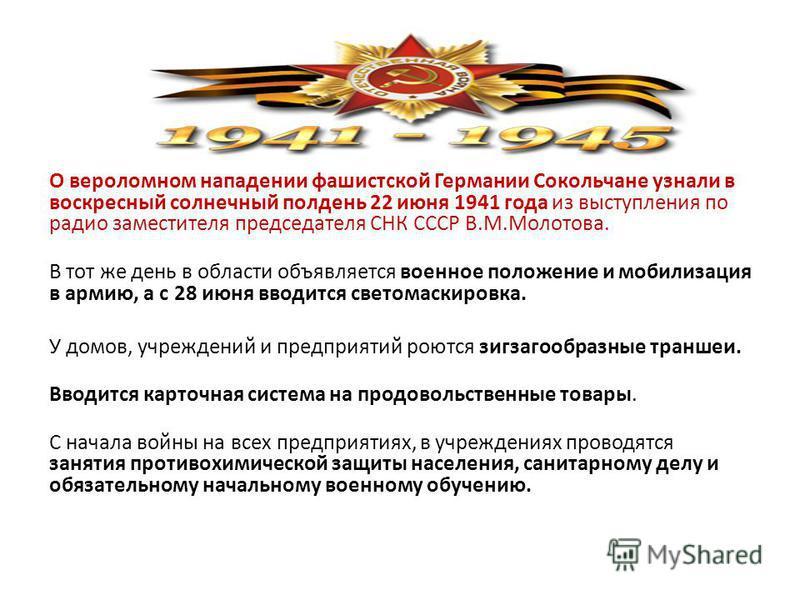 О вероломном нападении фашистской Германии Сокольчане узнали в воскресный солнечный полдень 22 июня 1941 года из выступления по радио заместителя председателя СНК СССР В.М.Молотова. В тот же день в области объявляется военное положение и мобилизация