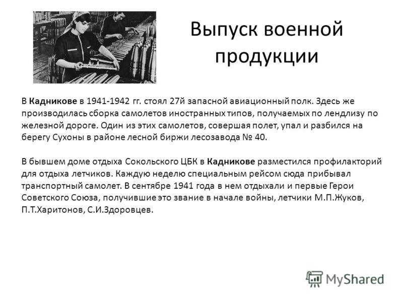Выпуск военной продукции В Кадникове в 1941-1942 гг. стоял 27 й запасной авиационный полк. Здесь же производилась сборка самолетов иностранных типов, получаемых по ленд-лизу по железной дороге. Один из этих самолетов, совершая полет, упал и разбился