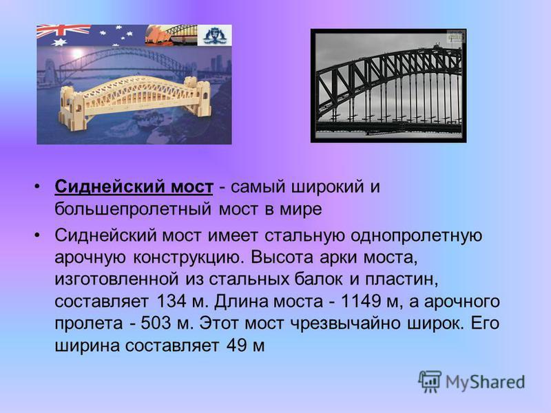 Сиднейский мост - самый широкий и большепролетный мост в мире Сиднейский мост имеет стальную однопролетную арочную конструкцию. Высота арки моста, изготовленной из стальных балок и пластин, составляет 134 м. Длина моста - 1149 м, а арочного пролета -