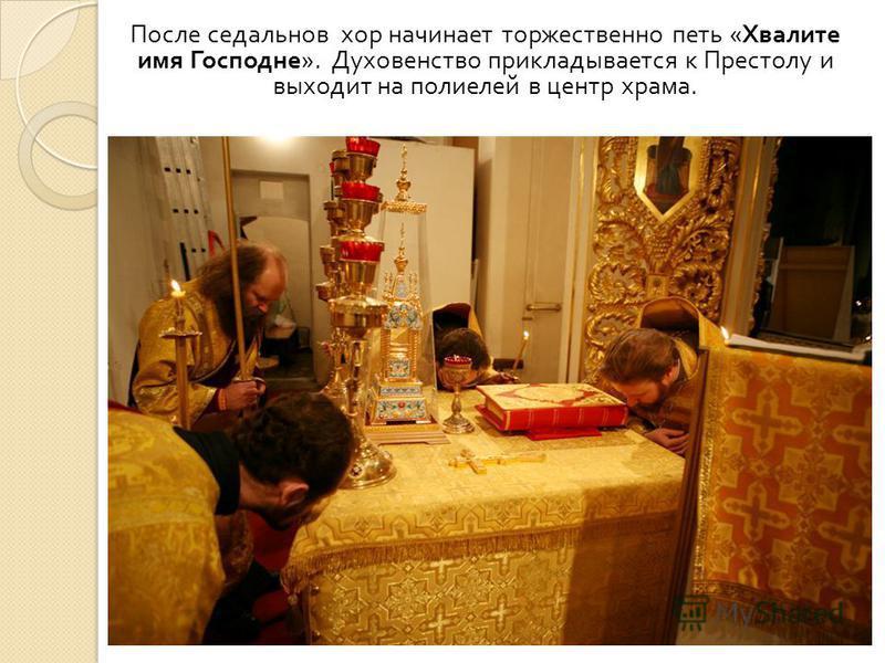 После седальнов хор начинает торжественно петь « Хвалите имя Господне ». Духовенство прикладывается к Престолу и выходит на полиелей в центр храма.