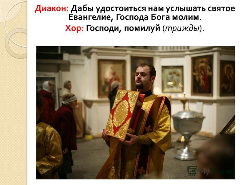 Диакон : Дабы удостоиться нам услышать святое Евангелие, Господа Бога молим. Хор : Господи, помилуй ( трижды ).