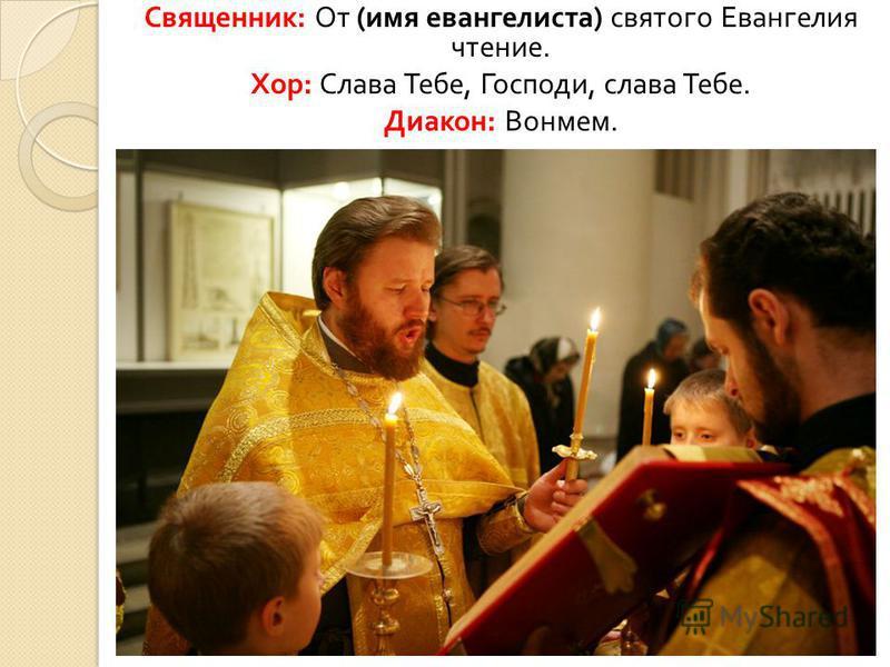 Священник : От ( имя евангелиста ) святого Евангелия чтение. Хор : Слава Тебе, Господи, слава Тебе. Диакон : Вонмем.