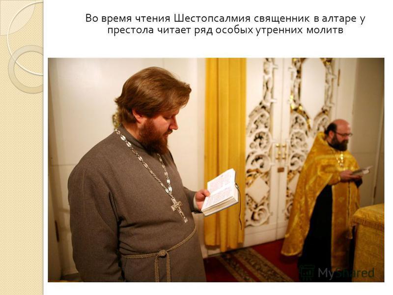 Во время чтения Шестопсалмия священник в алтаре у престола читает ряд особых утренних молитв
