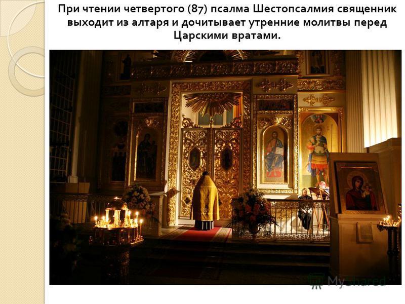 При чтении четвертого (87) псалма Шестопсалмия священник выходит из алтаря и дочитывает утренние молитвы перед Царскими вратами.