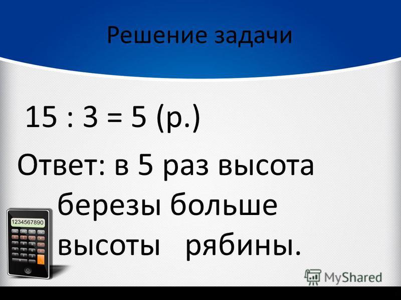 Решение задачи 15 : 3 = 5 (р.) Ответ: в 5 раз высота березы больше высоты рябины.