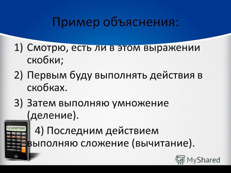 Пример объяснения: 1)Смотрю, есть ли в этом выражении скобки; 2)Первым буду выполнять действия в скобках. 3)Затем выполняю умножение (деление). 4) Последним действием выполняю сложение (вычитание).