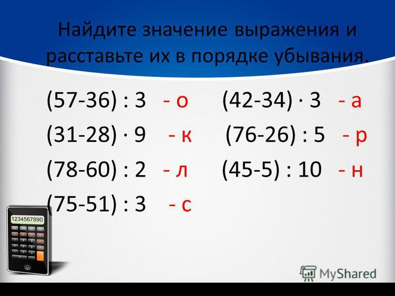Найдите значение выражения и расставьте их в порядке убывания. (57-36) : 3 - о (42-34) 3 - а (31-28) 9 - к (76-26) : 5 - р (78-60) : 2 - л (45-5) : 10 - н (75-51) : 3 - с
