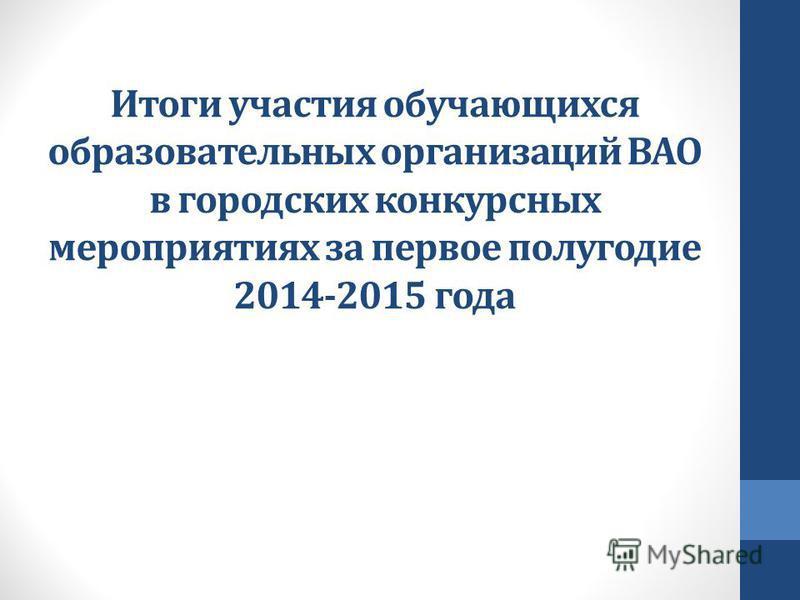Итоги участия обучающихся образовательных организаций ВАО в городских конкурсных мероприятиях за первое полугодие 2014-2015 года