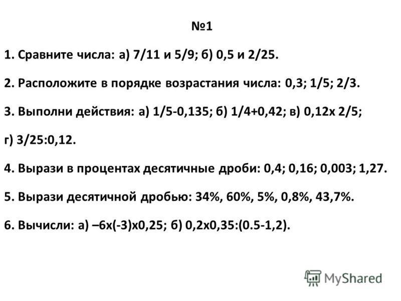 1 1. Сравните числа: а) 7/11 и 5/9; б) 0,5 и 2/25. 2. Расположите в порядке возрастания числа: 0,3; 1/5; 2/3. 3. Выполни действия: а) 1/5-0,135; б) 1/4+0,42; в) 0,12 х 2/5; г) 3/25:0,12. 4. Вырази в процентах десятичные дроби: 0,4; 0,16; 0,003; 1,27.