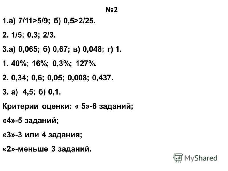 1.а) 7/11>5/9; б) 0,5>2/25. 2. 1/5; 0,3; 2/3. 3.а) 0,065; б) 0,67; в) 0,048; г) 1. 1. 40%; 16%; 0,3%; 127%. 2. 0,34; 0,6; 0,05; 0,008; 0,437. 3. а) 4,5; б) 0,1. Критерии оценки: « 5»-6 заданий; «4»-5 заданий; «3»-3 или 4 задания; «2»-меньше 3 заданий