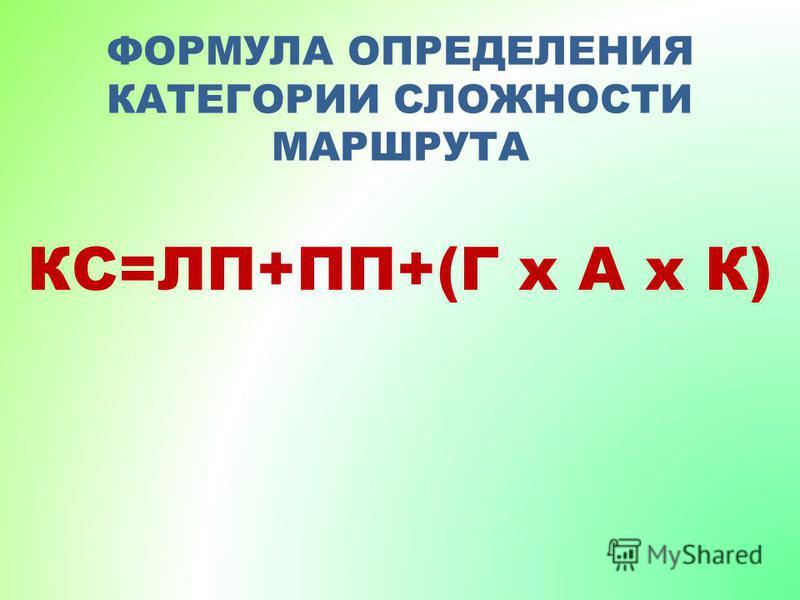 ФОРМУЛА ОПРЕДЕЛЕНИЯ КАТЕГОРИИ СЛОЖНОСТИ МАРШРУТА КС=ЛП+ПП+(Г х А х К)