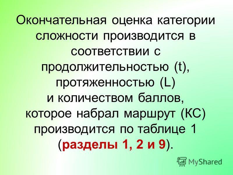 Окончательная оценка категории сложности производится в соответствии с продолжительностью (t), протяженностью (L) и количеством баллов, которое набрал маршрут (КС) производится по таблице 1 (разделы 1, 2 и 9).