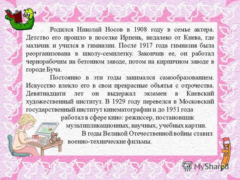 Родился Николай Носов в 1908 году в семье актера. Детство его прошло в поселке Ирпень, недалеко от Киева, где мальчик и учился в гимназии. После 1917 года гимназия была реорганизована в школу-семилетку. Закончив ее, он работал чернорабочим на бетонно