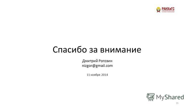 Дмитрий Рогозин nizgor@gmail.com 11 ноября 2014 Спасибо за внимание 15