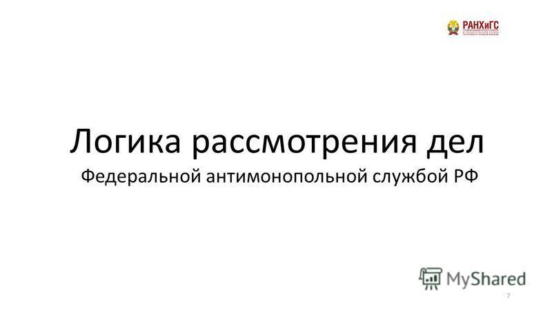 7 Логика рассмотрения дел Федеральной антимонопольной службой РФ