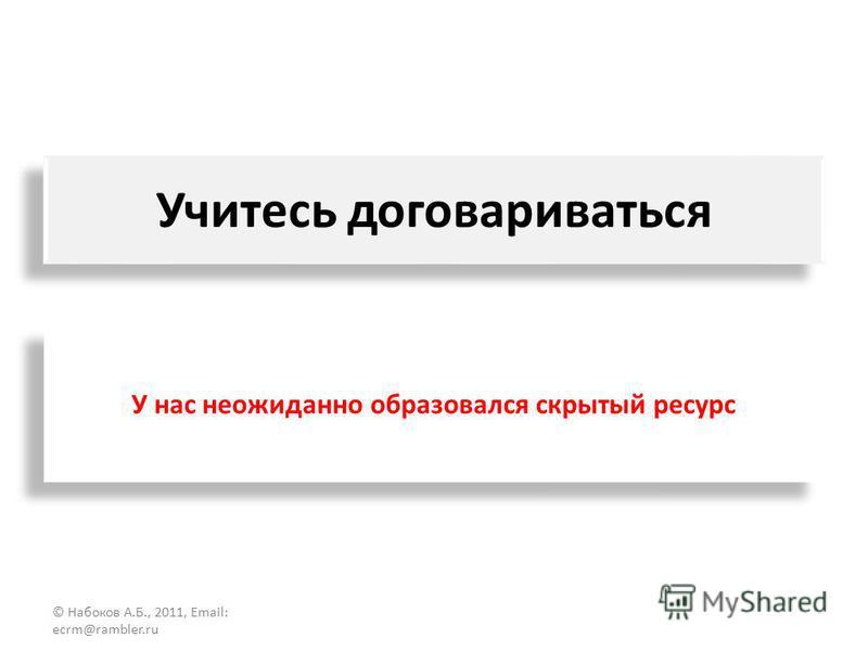 Учитесь договариваться © Набоков А.Б., 2011, Email: ecrm@rambler.ru У нас неожиданно образовался скрытый ресурс
