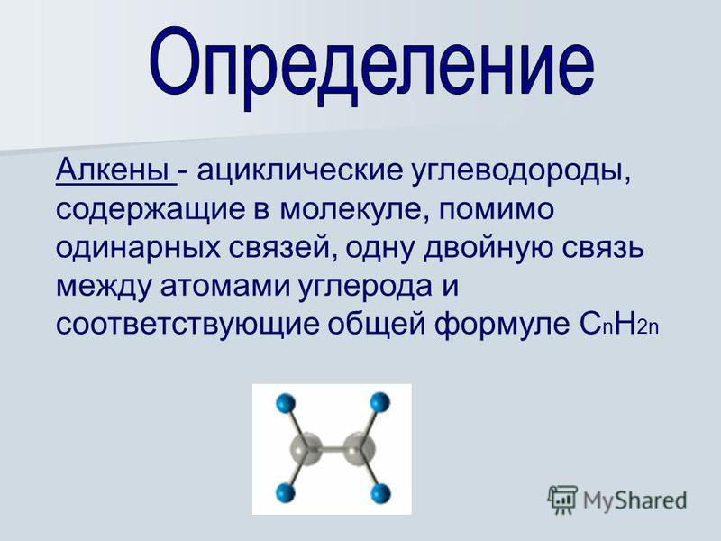 Алкены - ациклические углеводороды, содержащие в молекуле, помимо одинарных связей, одну двойную связь между атомами углерода и соответствующие общей формуле C n H 2n