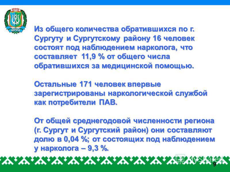 9 Из общего количества обратившихся по г. Сургуту и Сургутскому району 16 человек состоят под наблюдением нарколога, что составляет 11,9 % от общего числа обратившихся за медицинской помощью. Остальные 171 человек впервые зарегистрированы наркологиче