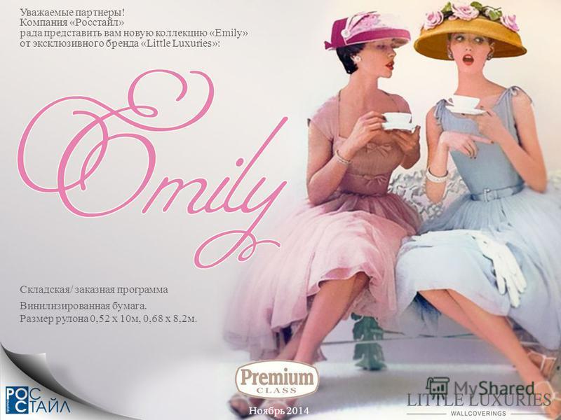 Складская/ заказная программа Уважаемые партнеры! Компания «Росстайл» рада представить вам новую коллекцию «Emily» от эксклюзивного бренда «Little Luxuries»: Ноябрь 2014 Винилизированная бумага. Размер рулона 0,52 x 10 м, 0,68 x 8,2 м.